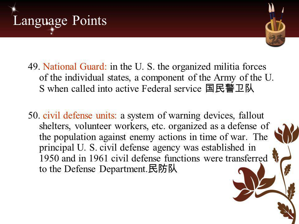 Language Points 49. National Guard: in the U. S. the organized militia forces of the individual states, a component of the Army of the U. S when calle
