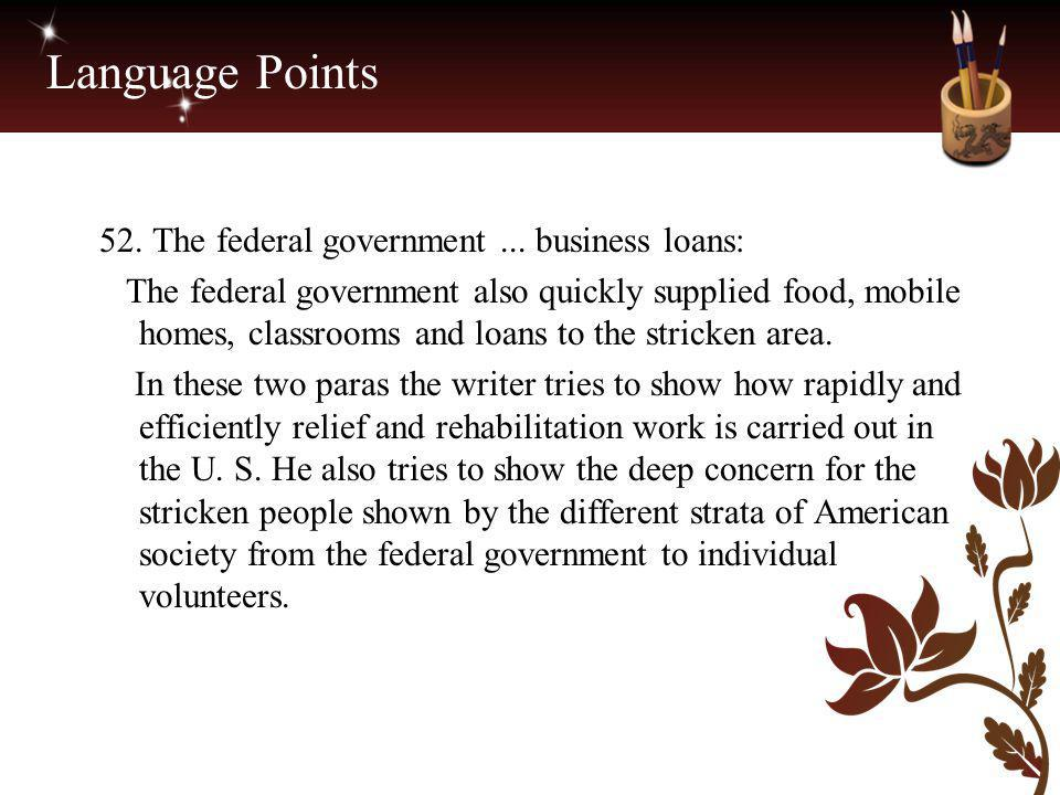 Language Points 52. The federal government... business loans: The federal government also quickly supplied food, mobile homes, classrooms and loans to