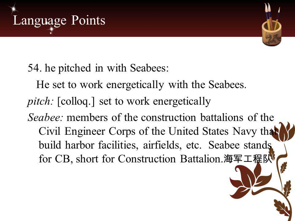 Language Points 54. he pitched in with Seabees: He set to work energetically with the Seabees. pitch: [colloq.] set to work energetically Seabee: memb