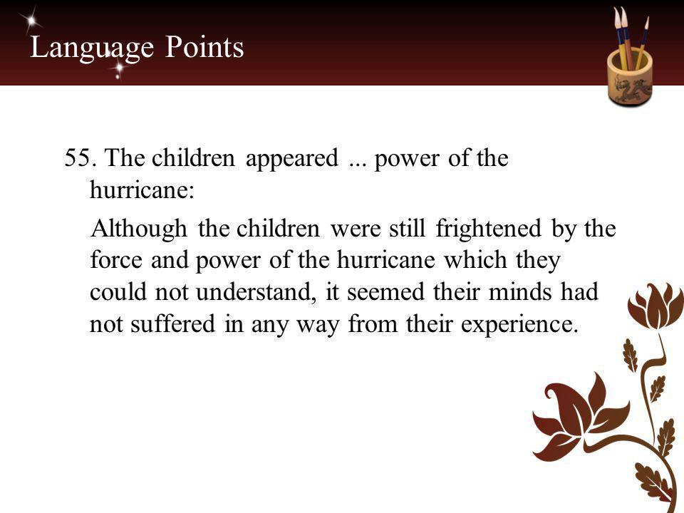 Language Points 55. The children appeared... power of the hurricane: Although the children were still frightened by the force and power of the hurrica