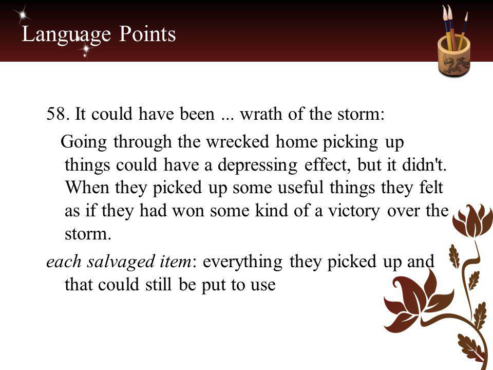 Language Points 58. It could have been... wrath of the storm: Going through the wrecked home picking up things could have a depressing effect, but it