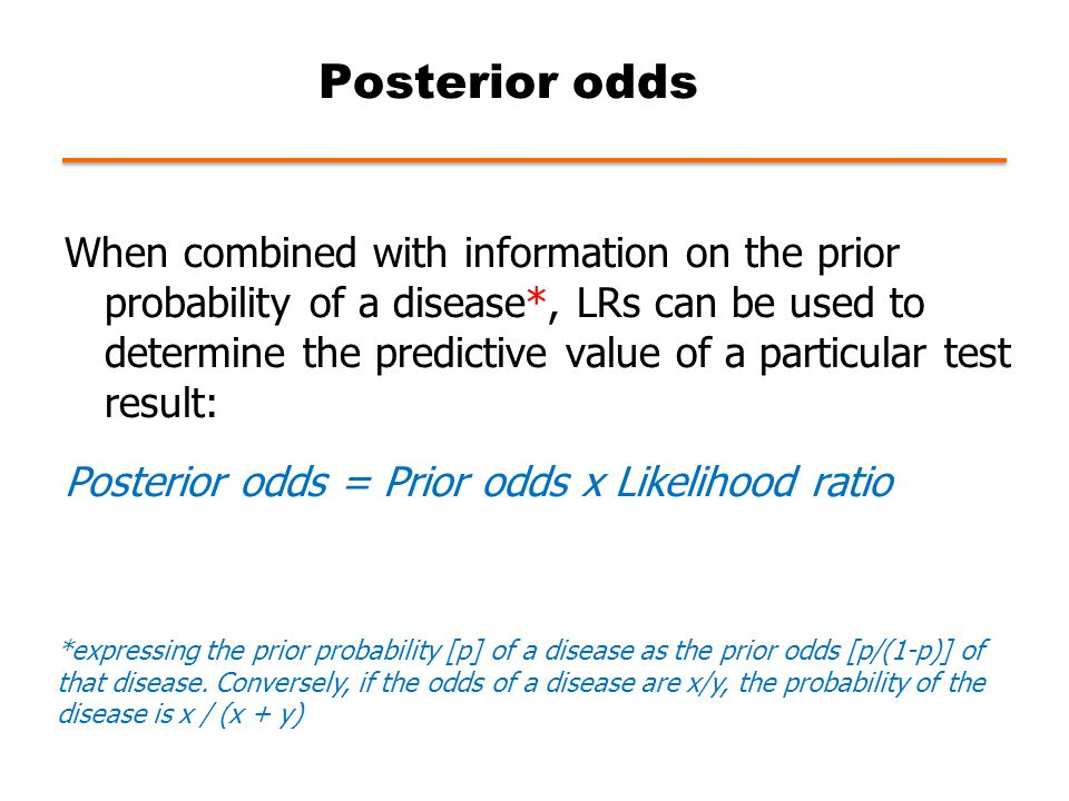 Posterior odds When combined with information on the prior probability of a disease*, LRs can be used to determine the predictive value of a particular test result: Posterior odds = Prior odds x Likelihood ratio *expressing the prior probability [p] of a disease as the prior odds [p/(1 ‑ p)] of that disease.