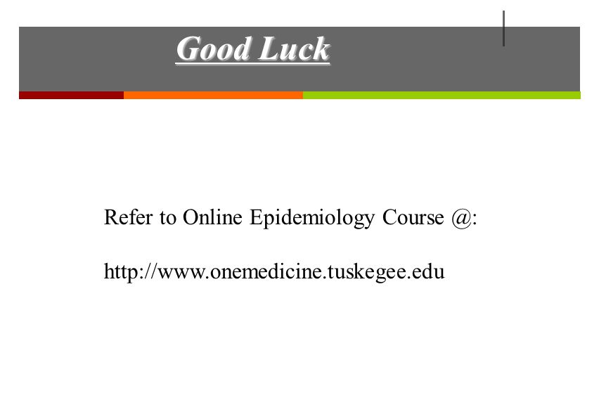 Good Luck Refer to Online Epidemiology Course @: http://www.onemedicine.tuskegee.edu