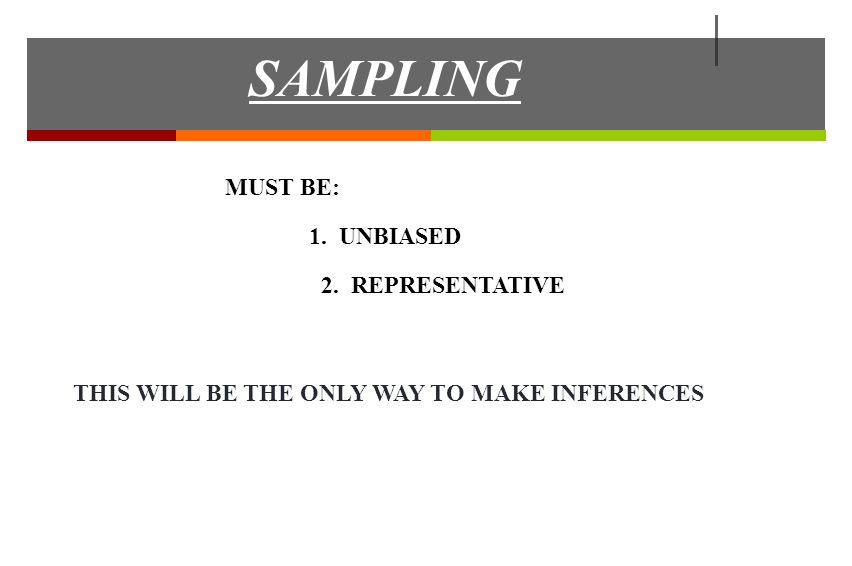 SAMPLING MUST BE: 1. UNBIASED 2. REPRESENTATIVE THIS WILL BE THE ONLY WAY TO MAKE INFERENCES