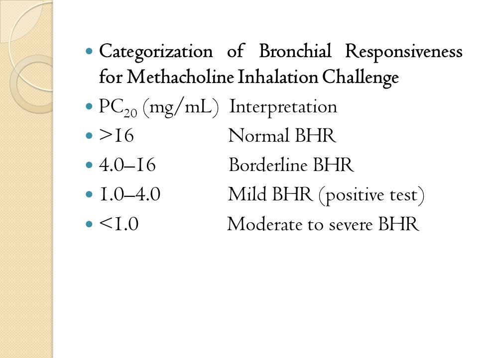 Categorization of Bronchial Responsiveness for Methacholine Inhalation Challenge PC 20 (mg/mL) Interpretation >16 Normal BHR 4.0–16 Borderline BHR 1.0–4.0 Mild BHR (positive test) <1.0 Moderate to severe BHR