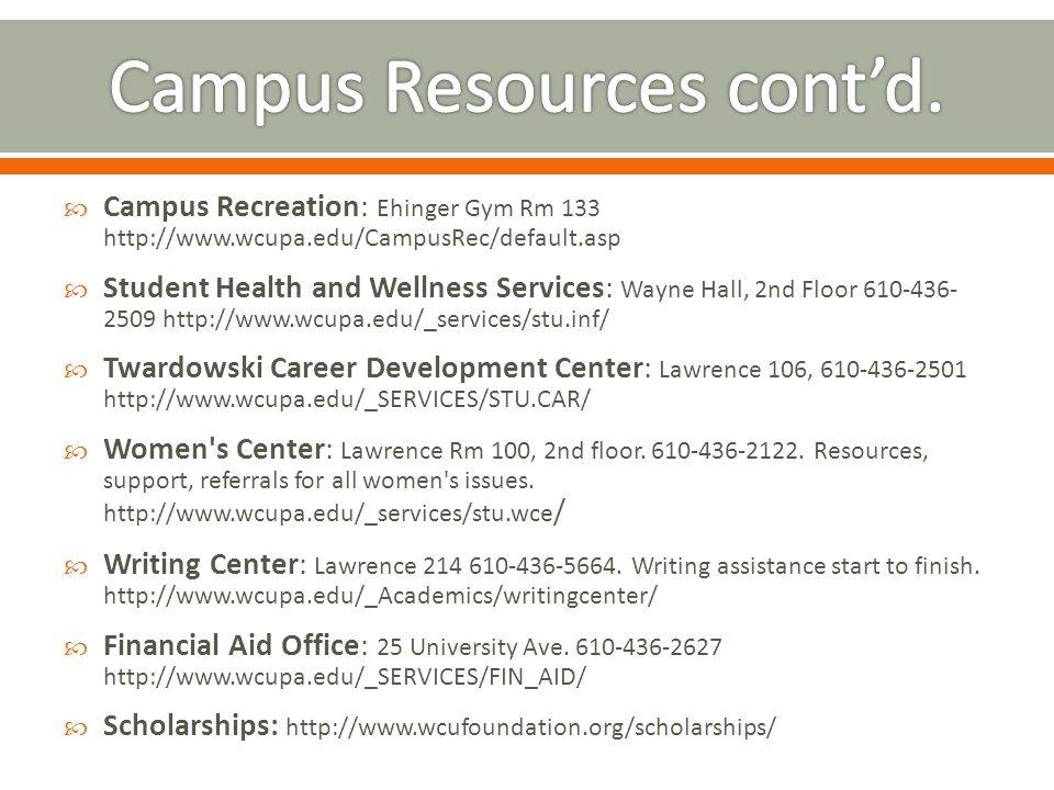  Campus Recreation: Ehinger Gym Rm 133 http://www.wcupa.edu/CampusRec/default.asp  Student Health and Wellness Services: Wayne Hall, 2nd Floor 610-436- 2509 http://www.wcupa.edu/_services/stu.inf/  Twardowski Career Development Center: Lawrence 106, 610-436-2501 http://www.wcupa.edu/_SERVICES/STU.CAR/  Women s Center: Lawrence Rm 100, 2nd floor.
