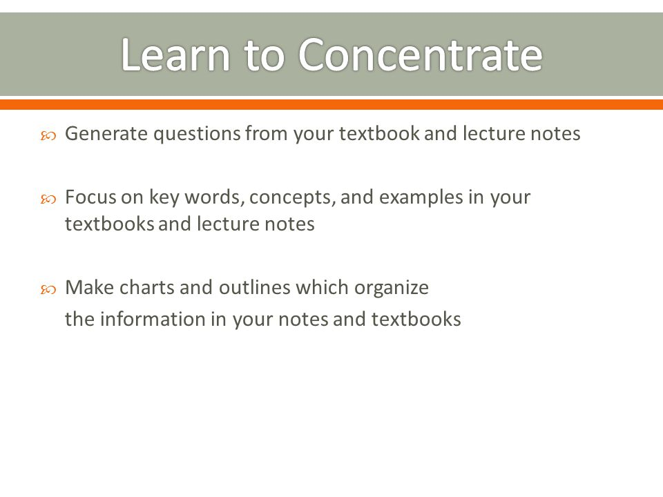 Generate questions from your textbook and lecture notes  Focus on key words, concepts, and examples in your textbooks and lecture notes  Make char