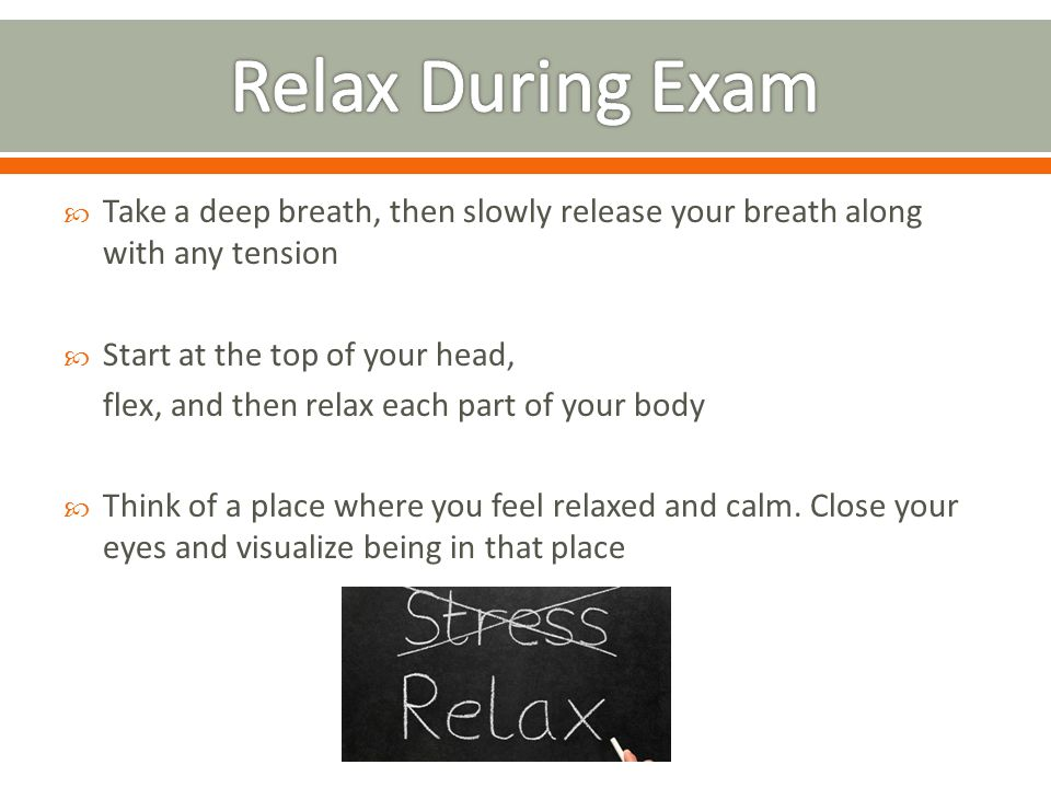  Take a deep breath, then slowly release your breath along with any tension  Start at the top of your head, flex, and then relax each part of your body  Think of a place where you feel relaxed and calm.