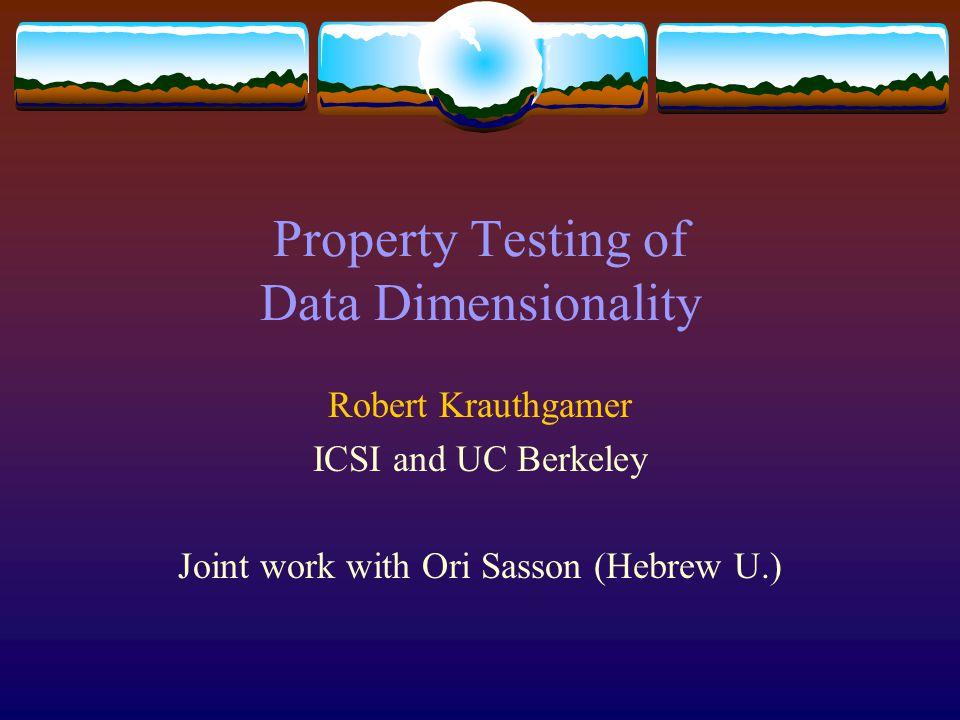 Property Testing of Data Dimensionality Robert Krauthgamer ICSI and UC Berkeley Joint work with Ori Sasson (Hebrew U.)