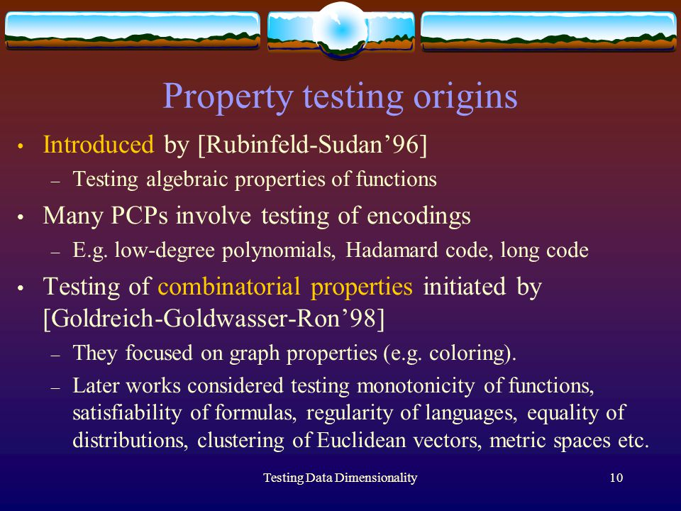 Testing Data Dimensionality10 Property testing origins Introduced by [Rubinfeld-Sudan'96] – Testing algebraic properties of functions Many PCPs involve testing of encodings – E.g.