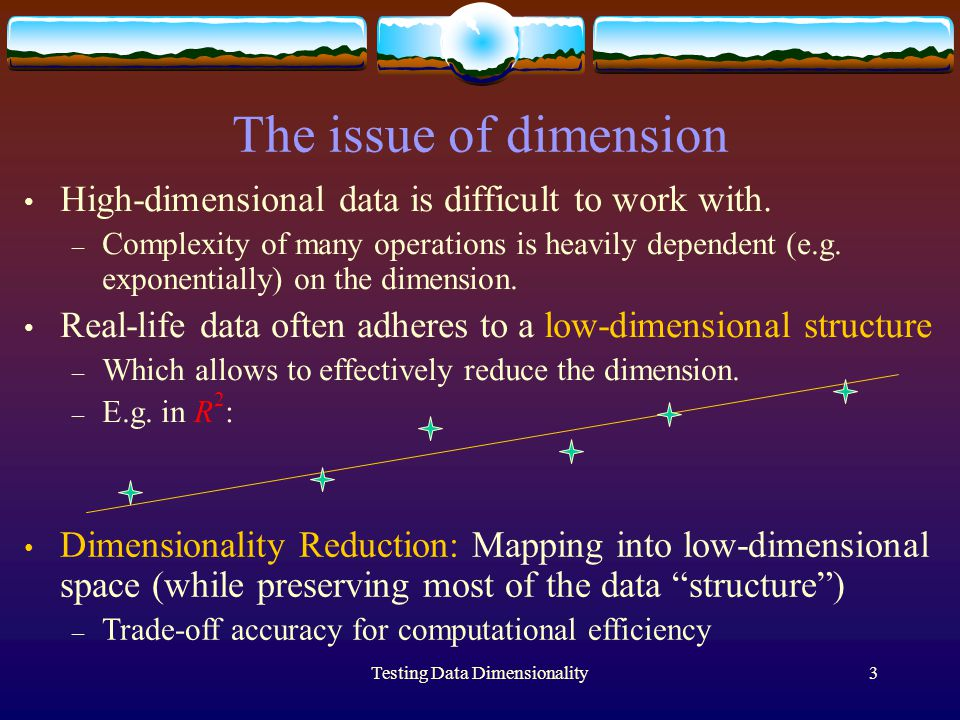 Testing Data Dimensionality3 The issue of dimension High-dimensional data is difficult to work with.