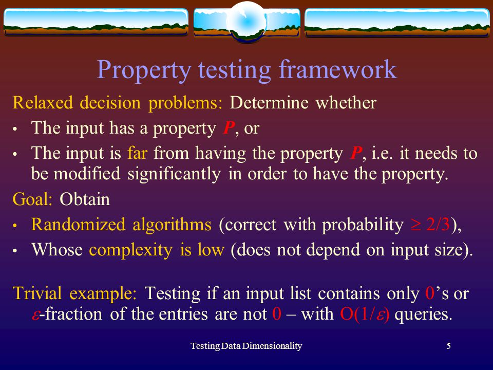 Testing Data Dimensionality5 Property testing framework Relaxed decision problems: Determine whether The input has a property P, or The input is far from having the property P, i.e.