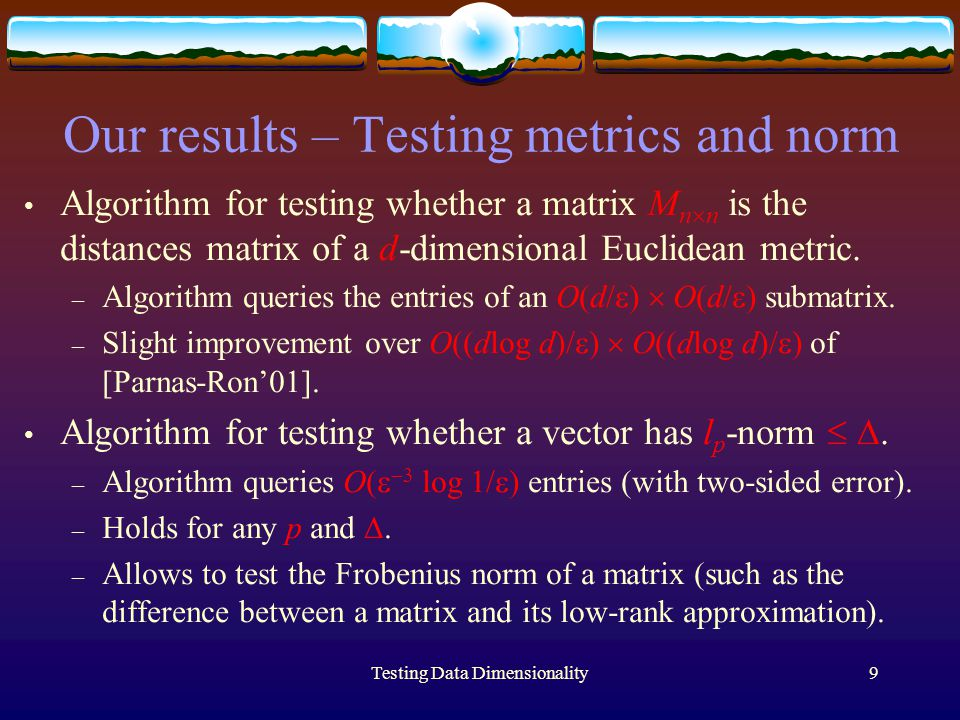 Testing Data Dimensionality9 Our results – Testing metrics and norm Algorithm for testing whether a matrix M n  n is the distances matrix of a d-dimensional Euclidean metric.