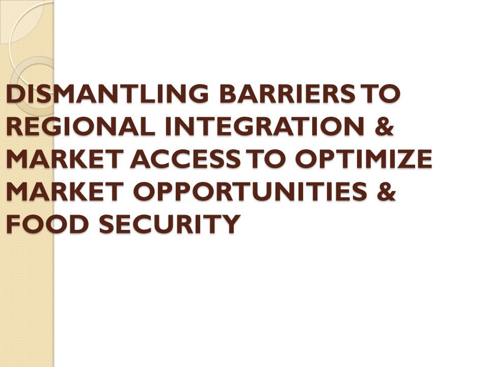 DISMANTLING BARRIERS TO REGIONAL INTEGRATION & MARKET ACCESS TO OPTIMIZE MARKET OPPORTUNITIES & FOOD SECURITY DISMANTLING BARRIERS TO REGIONAL INTEGRA