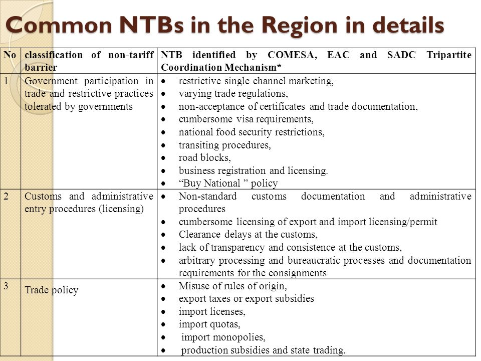 Common NTBs in the Region in details Noclassification of non-tariff barrier NTB identified by COMESA, EAC and SADC Tripartite Coordination Mechanism* 1Government participation in trade and restrictive practices tolerated by governments  restrictive single channel marketing,  varying trade regulations,  non-acceptance of certificates and trade documentation,  cumbersome visa requirements,  national food security restrictions,  transiting procedures,  road blocks,  business registration and licensing.