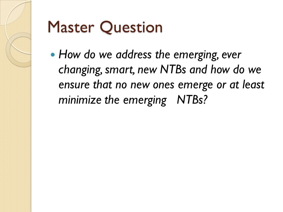 Master Question How do we address the emerging, ever changing, smart, new NTBs and how do we ensure that no new ones emerge or at least minimize the emerging NTBs