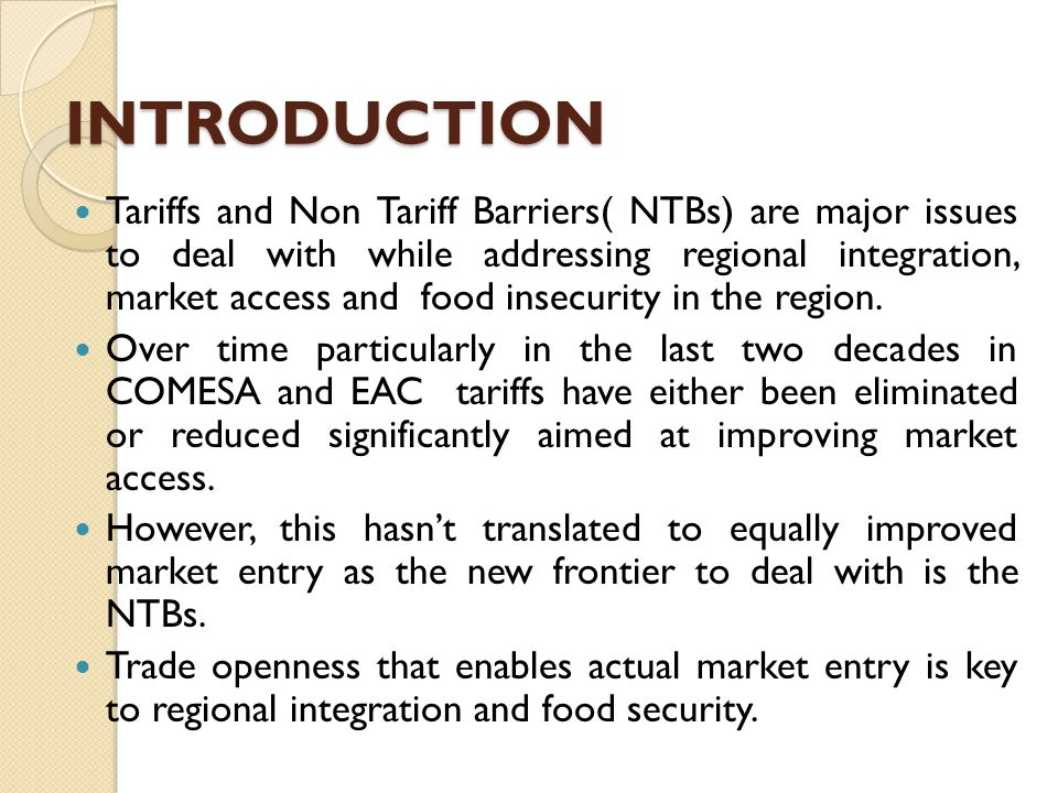 INTRODUCTION Tariffs and Non Tariff Barriers( NTBs) are major issues to deal with while addressing regional integration, market access and food insecurity in the region.