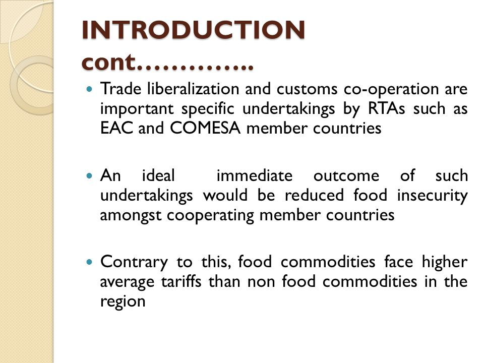 INTRODUCTION cont………….. Trade liberalization and customs co-operation are important specific undertakings by RTAs such as EAC and COMESA member countr