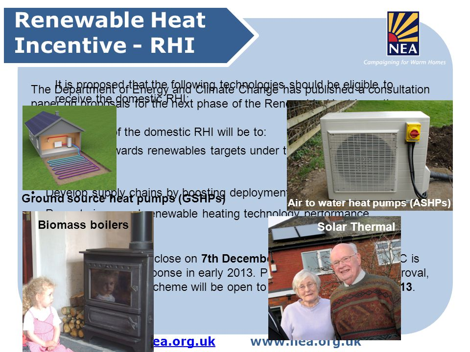LTS@nea.org.ukLTS@nea.org.ukwww.nea.org.uk Renewable Heat Incentive - RHI The Department of Energy and Climate Change has published a consultation paper on proposals for the next phase of the Renewable Heat Incentive The main aims of the domestic RHI will be to: Contribute towards renewables targets under the Renewable Energy Directive Develop supply chains by boosting deployment Promote improved renewable heating technology performance This consultation will close on 7th December 2012, after which DECC is aiming to publish a response in early 2013.