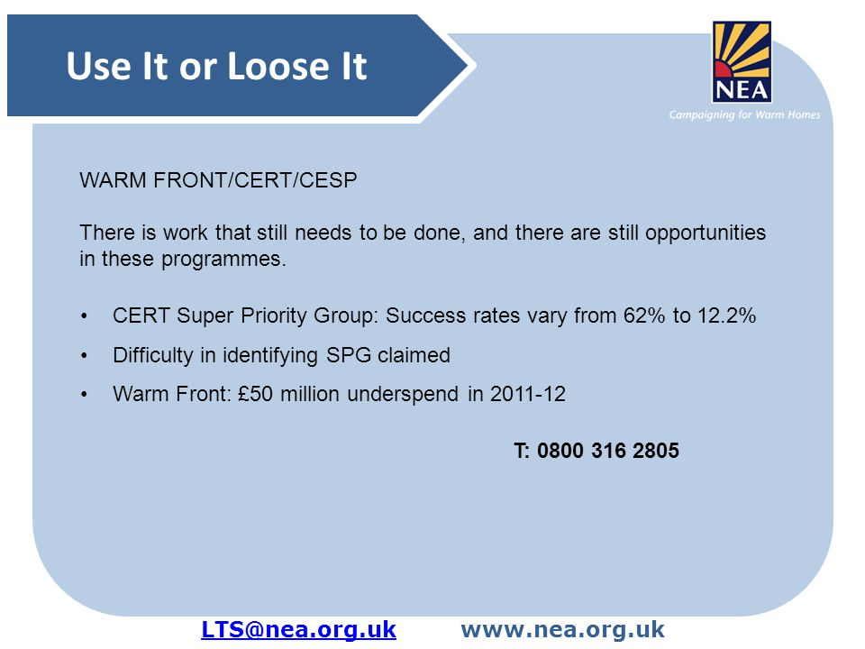 LTS@nea.org.ukLTS@nea.org.ukwww.nea.org.uk Use It or Loose It CERT Super Priority Group: Success rates vary from 62% to 12.2% Difficulty in identifying SPG claimed Warm Front: £50 million underspend in 2011-12 T: 0800 316 2805 WARM FRONT/CERT/CESP There is work that still needs to be done, and there are still opportunities in these programmes.