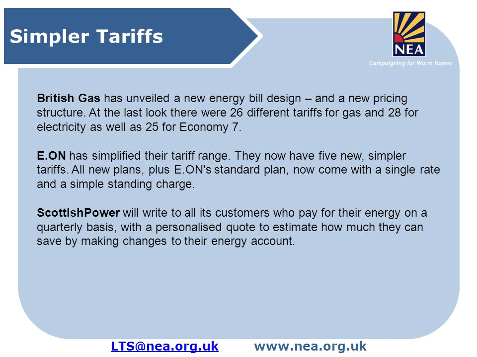 LTS@nea.org.ukLTS@nea.org.ukwww.nea.org.uk Supplier social obligations Ofgem, Domestic suppliers' social obligations: 2011 annual report, October 2012 Regulator positive: Disconnections decreasing Repayment periods lengthening Number of customers in debt decreasing Number of PPM installations decreasing But also consider: The average level of gas debt has increased by around 10% whilst debt levels for electricity are largely static Prices are on the up Decline in energy advice provision Improved situation for PPM customers: can switch with a debt of up to £500 as against previous £200.