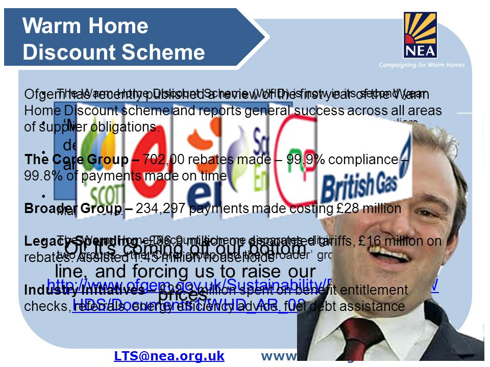 LTS@nea.org.ukLTS@nea.org.ukwww.nea.org.uk http://www.ofgem.gov.uk/Sustainability/Environment/W HDS/Documents1/WHD_AR_08_Oct_2012.pdf The Warm Home Discount Scheme (WHD) is now in its second year The Warm Home Discount is a scheme funded by energy suppliers It replaces social tariffs and voluntary arrangements previously offered by energy suppliers.