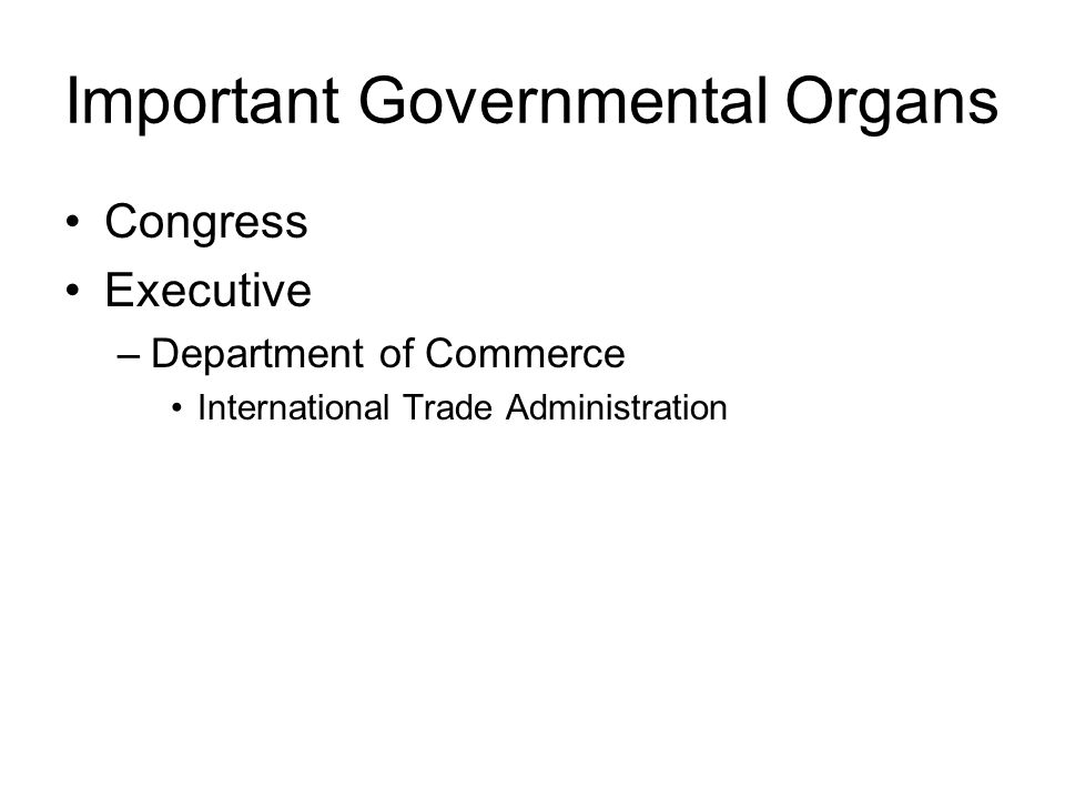 Important Governmental Organs Congress Executive –Department of Commerce International Trade Administration