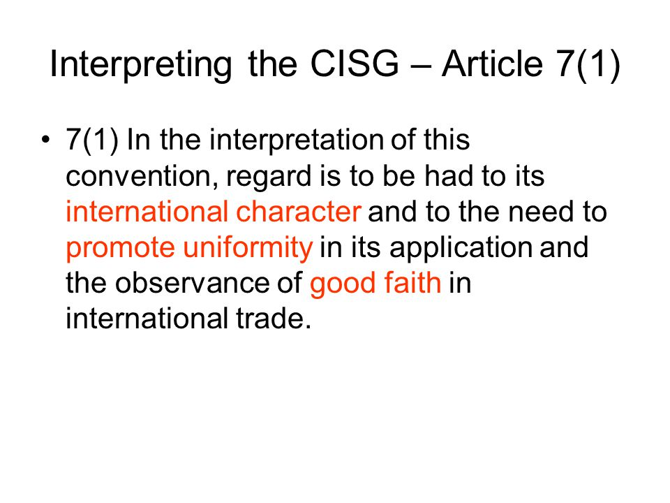 Suggested Methodology for Interpreting the CISG Text of the CISG Travaux Comparative Law to see the meaning of a term in the Contracting States Do not use normal means of interpreting international treaties Schlechtreim Treatise pp.