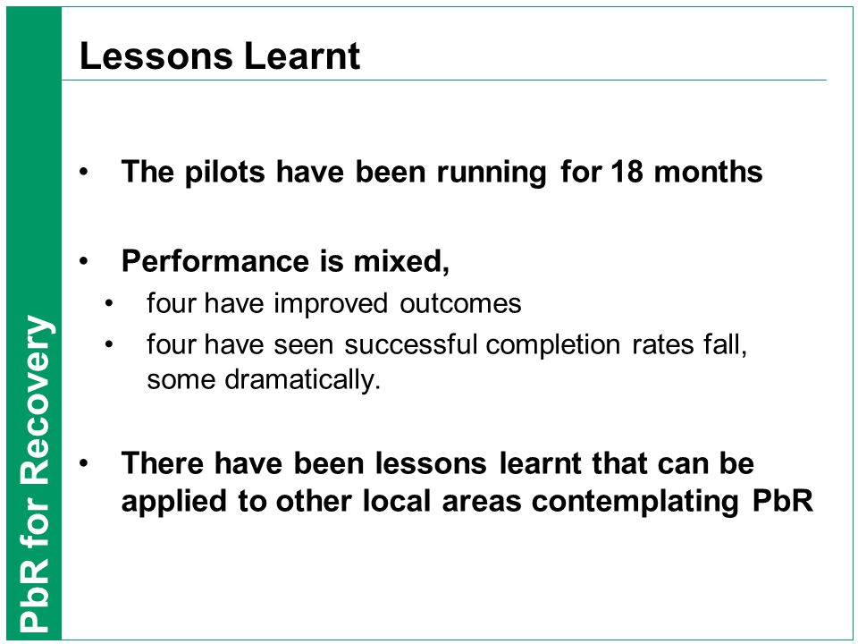 PbR for Recovery Lessons Learnt The pilots have been running for 18 months Performance is mixed, four have improved outcomes four have seen successful completion rates fall, some dramatically.