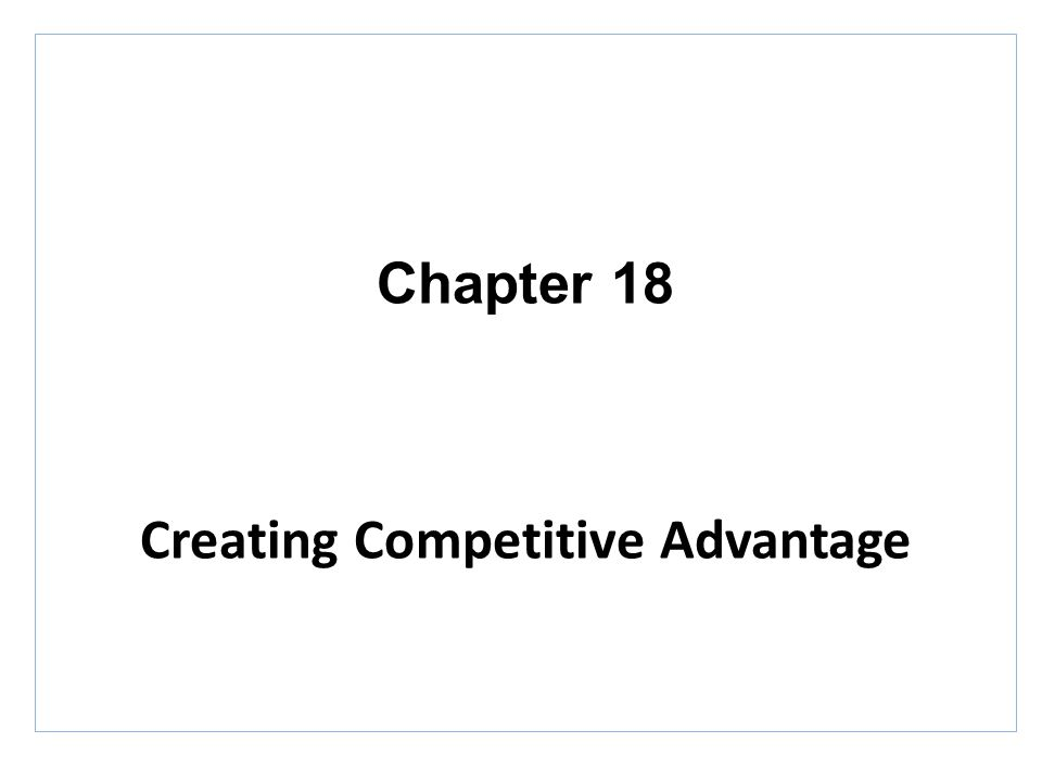 Chapter 18 Creating Competitive Advantage