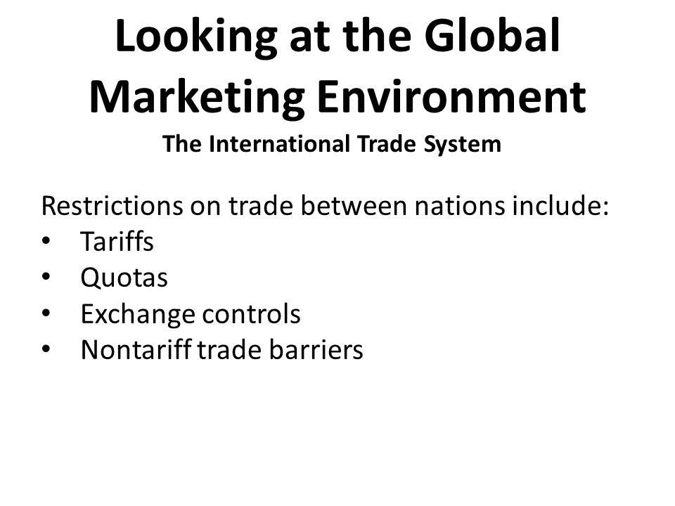 Looking at the Global Marketing Environment Restrictions on trade between nations include: Tariffs Quotas Exchange controls Nontariff trade barriers T