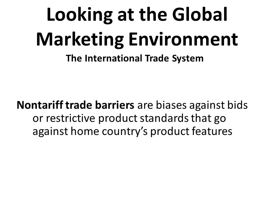 Looking at the Global Marketing Environment Nontariff trade barriers are biases against bids or restrictive product standards that go against home cou