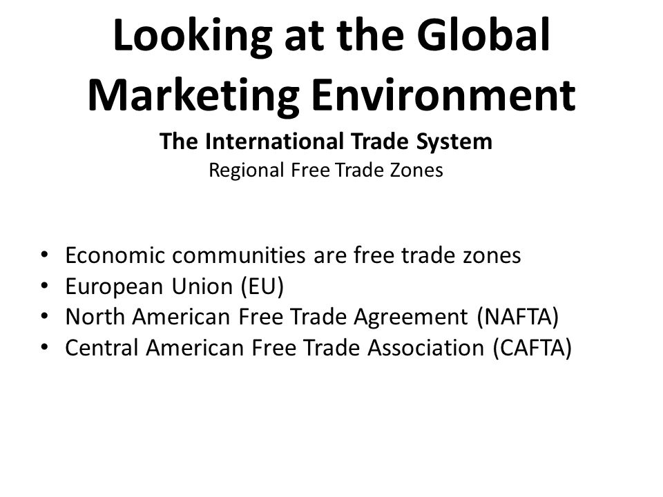 Looking at the Global Marketing Environment Economic communities are free trade zones European Union (EU) North American Free Trade Agreement (NAFTA)
