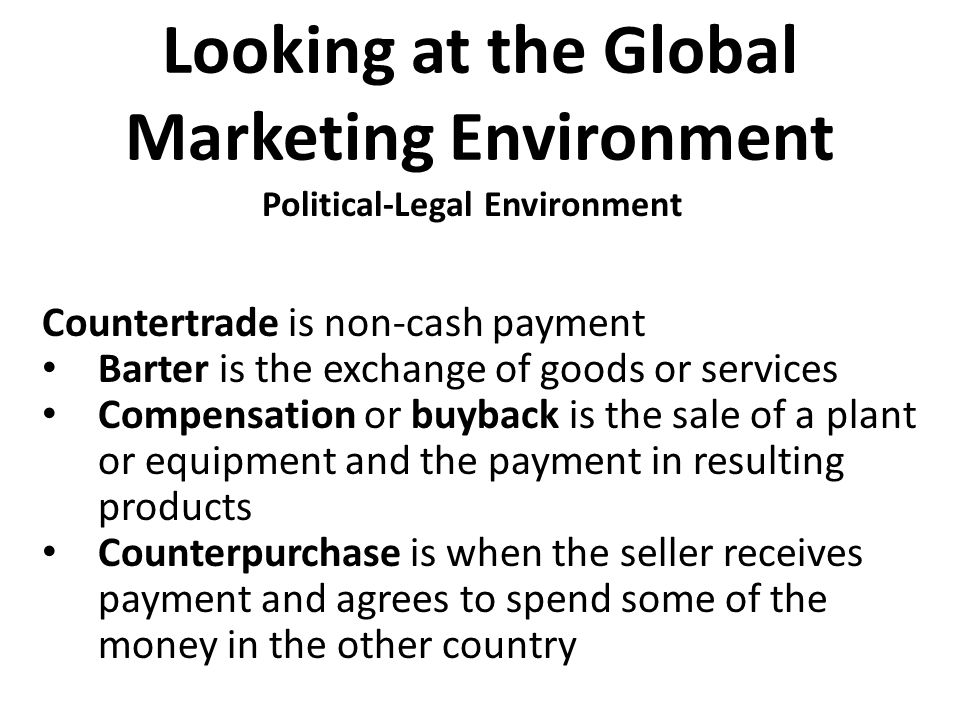 Looking at the Global Marketing Environment Countertrade is non-cash payment Barter is the exchange of goods or services Compensation or buyback is th