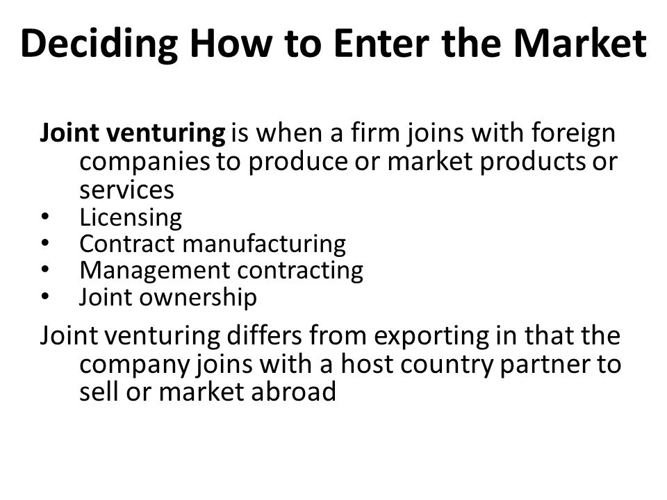 Deciding How to Enter the Market Joint venturing is when a firm joins with foreign companies to produce or market products or services Licensing Contr