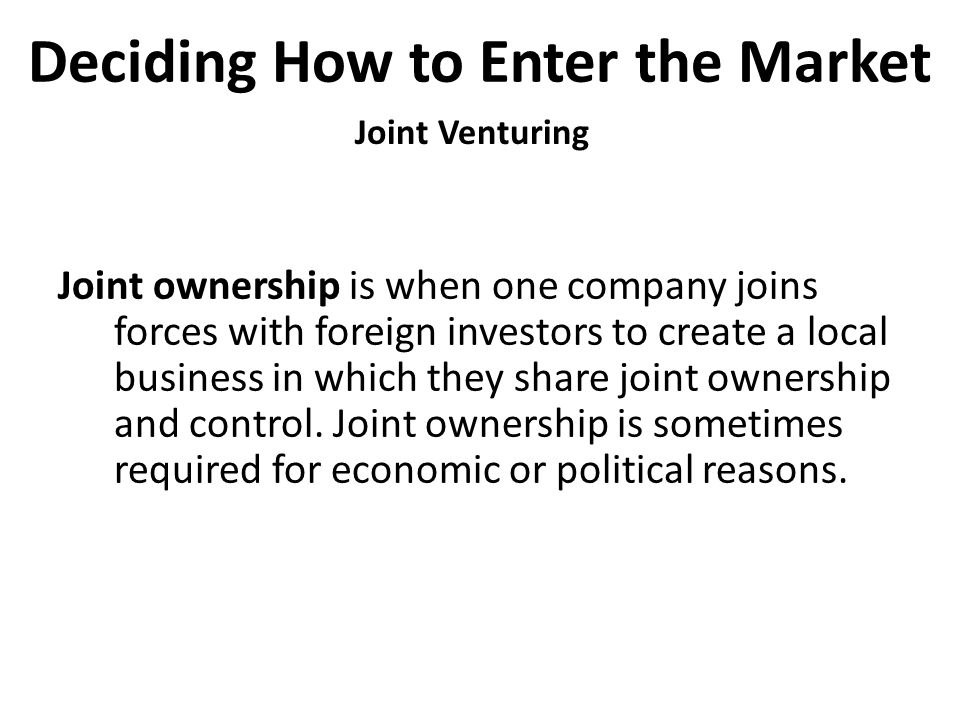 Deciding How to Enter the Market Joint Venturing Joint ownership is when one company joins forces with foreign investors to create a local business in