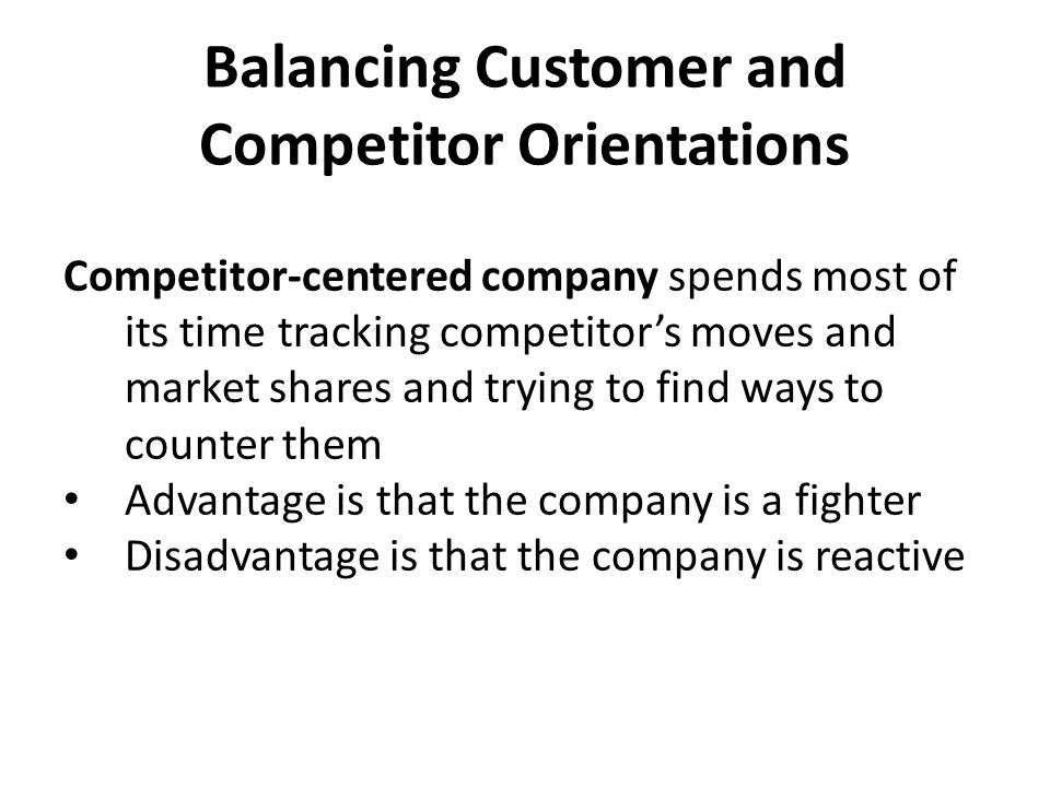 Balancing Customer and Competitor Orientations Customer-centered company spends most of its time focusing on customer developments in designing strategies Provides a better position than competitor- centered company to identify opportunities and build customer relationships