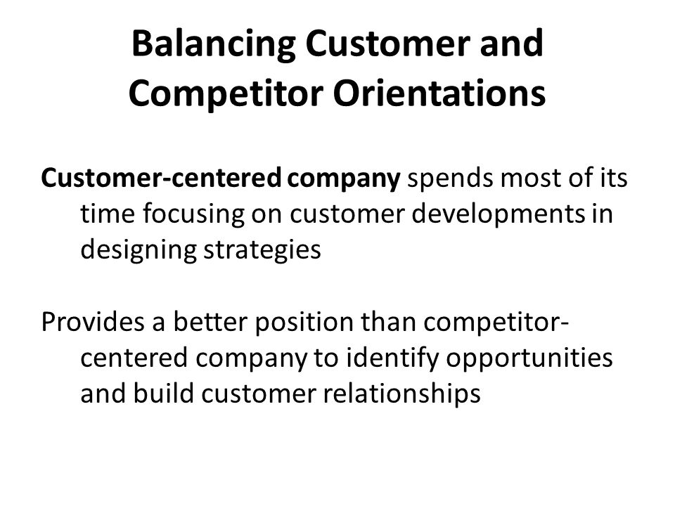 Balancing Customer and Competitor Orientations Customer-centered company spends most of its time focusing on customer developments in designing strate