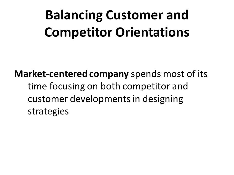 Balancing Customer and Competitor Orientations Market-centered company spends most of its time focusing on both competitor and customer developments i