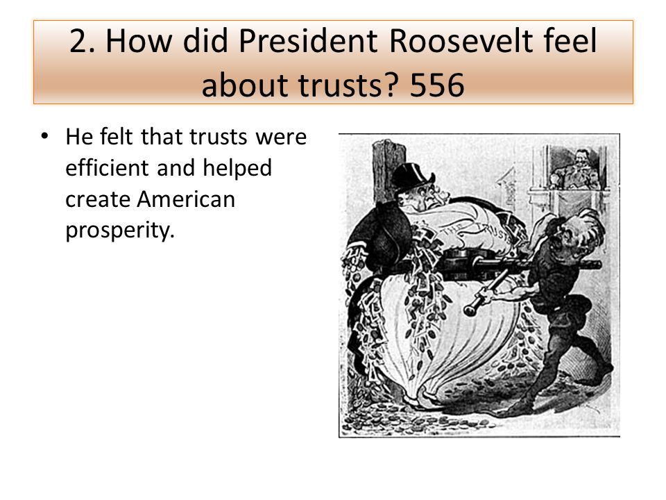 2. How did President Roosevelt feel about trusts? 556 He felt that trusts were efficient and helped create American prosperity.
