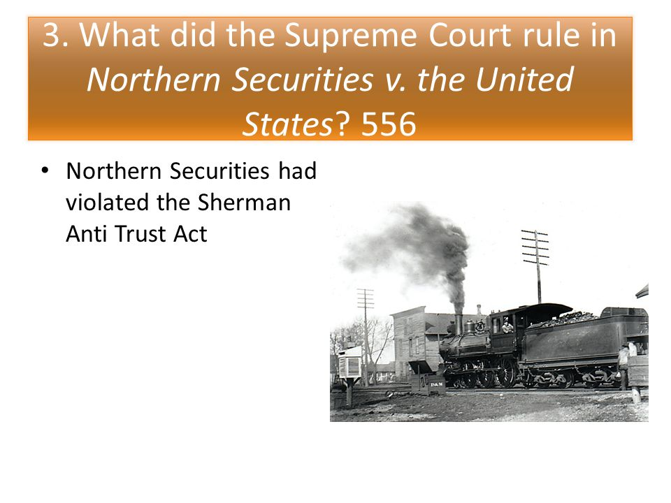 3. What did the Supreme Court rule in Northern Securities v. the United States? 556 Northern Securities had violated the Sherman Anti Trust Act