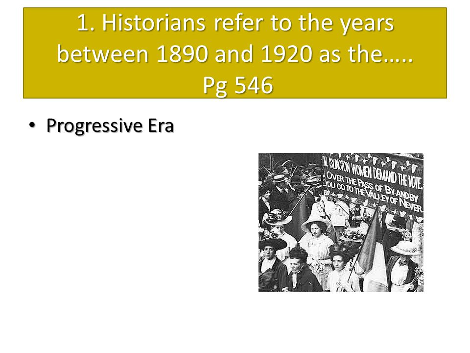 1. Historians refer to the years between 1890 and 1920 as the….. Pg 546 Progressive Era Progressive Era