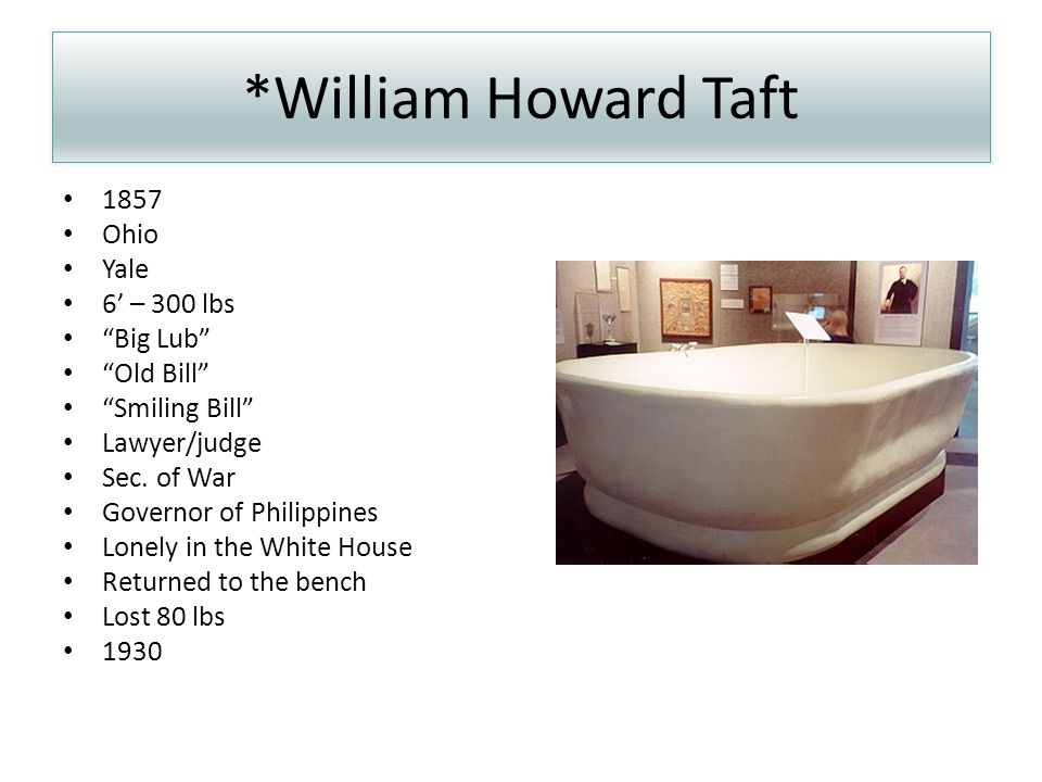 *William Howard Taft 1857 Ohio Yale 6' – 300 lbs Big Lub Old Bill Smiling Bill Lawyer/judge Sec.