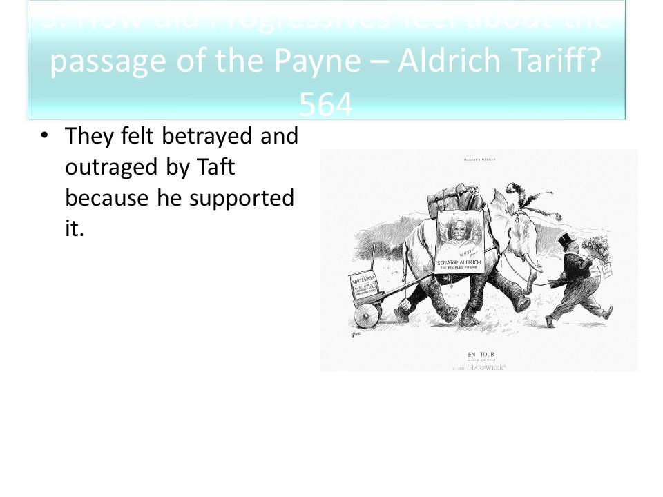 3. How did Progressives feel about the passage of the Payne – Aldrich Tariff? 564 They felt betrayed and outraged by Taft because he supported it.