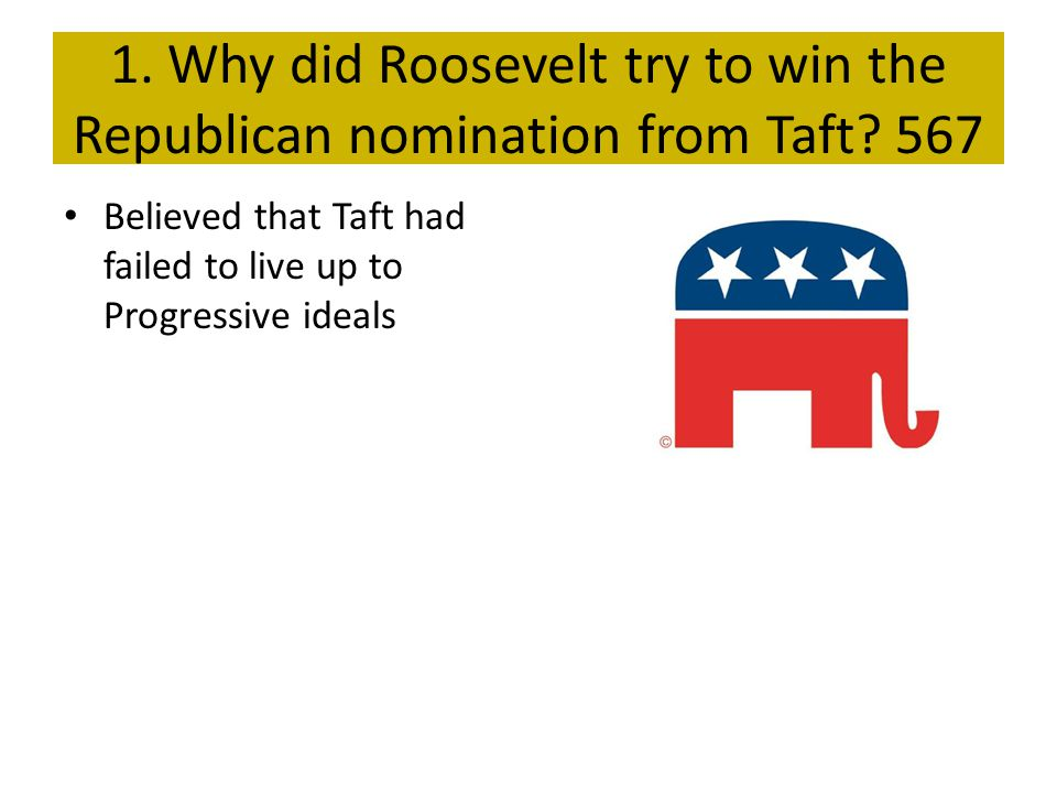 1. Why did Roosevelt try to win the Republican nomination from Taft? 567 Believed that Taft had failed to live up to Progressive ideals