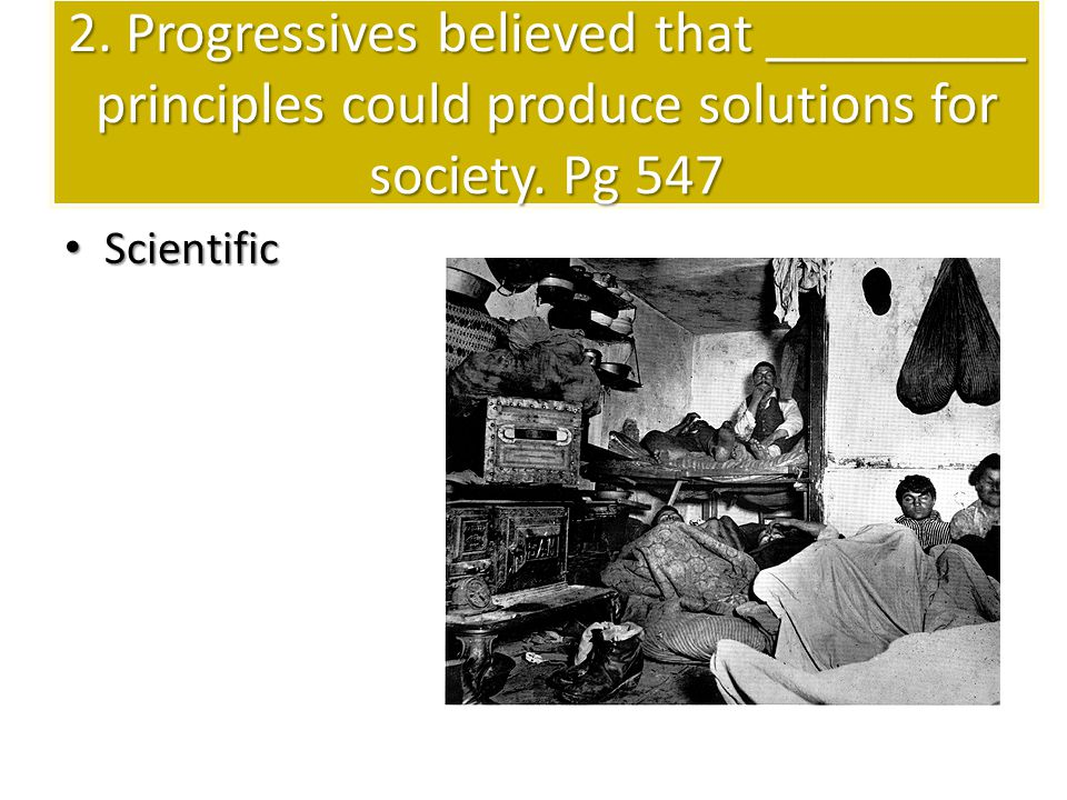 2. Progressives believed that _________ principles could produce solutions for society. Pg 547 Scientific Scientific