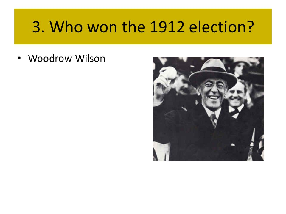 3. Who won the 1912 election? Woodrow Wilson
