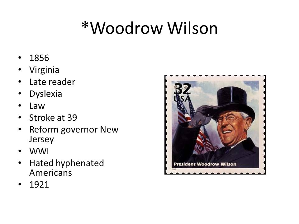 *Woodrow Wilson 1856 Virginia Late reader Dyslexia Law Stroke at 39 Reform governor New Jersey WWI Hated hyphenated Americans 1921