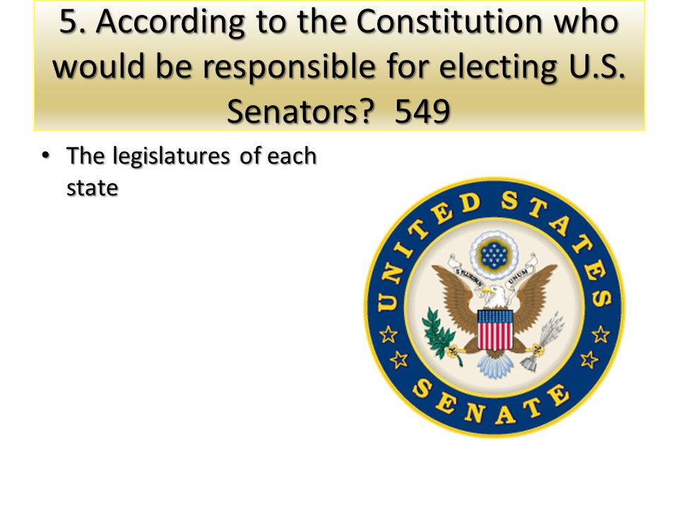 5. According to the Constitution who would be responsible for electing U.S. Senators? 549 The legislatures of each state The legislatures of each stat