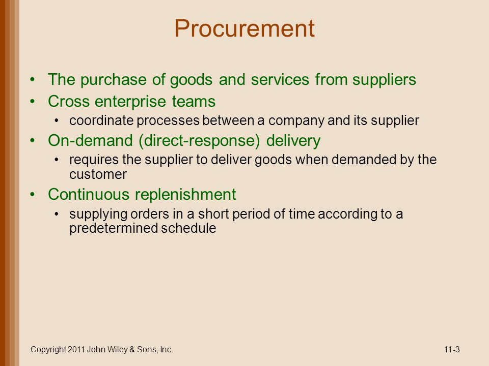 Outsourcing Sourcing selection of suppliers Outsourcing purchase of goods and services from an outside supplier Core competencies what a company does best Single sourcing a company purchases goods and services from only a few (or one) suppliers Copyright 2011 John Wiley & Sons, Inc.11-4